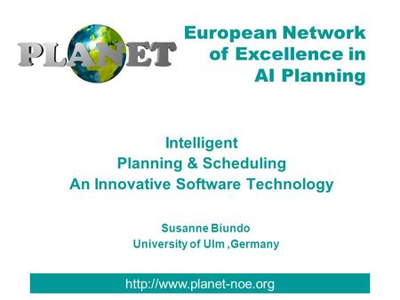 European Network of Excellence in AI Planning Intelligent Planning & Scheduling An Innovative Software Technology Susanne Biundo.