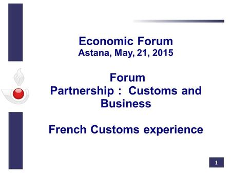 1 Economic Forum Astana, May, 21, 2015 Forum Partnership : Customs and Business French Customs experience.