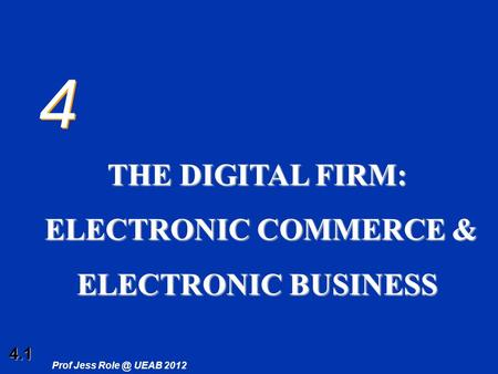 4.1 Prof Jess UEAB 2012 4 4 THE DIGITAL FIRM: ELECTRONIC COMMERCE & ELECTRONIC COMMERCE & ELECTRONIC <strong>BUSINESS</strong>.