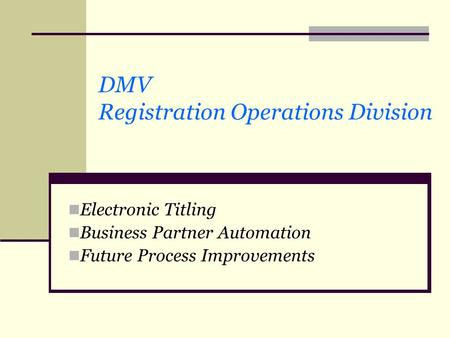 DMV Registration Operations Division Electronic Titling Business Partner Automation Future Process Improvements.