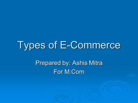 Types of E-Commerce Prepared by: Ashis Mitra For M.Com.