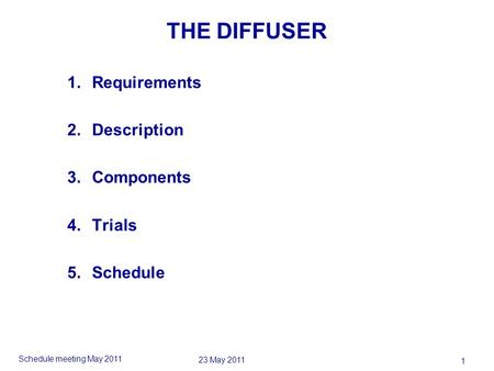 Schedule meeting May 2011 1 23 May 2011 THE DIFFUSER 1.Requirements 2.Description 3.Components 4.Trials 5.Schedule.