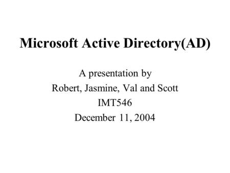 Microsoft <strong>Active</strong> <strong>Directory</strong>(AD) A presentation by Robert, Jasmine, Val and Scott IMT546 December 11, 2004.