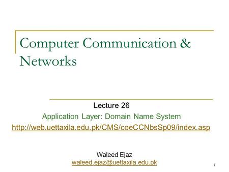 1 Computer Communication & Networks Lecture 26 Application Layer: Domain Name System  Waleed Ejaz.