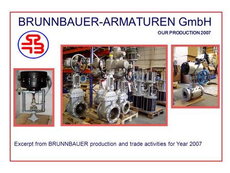 BRUNNBAUER-ARMATUREN GmbH OUR PRODUCTION 2007 Excerpt from BRUNNBAUER production and trade activities for Year 2007.