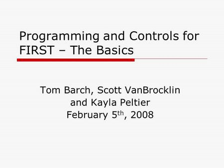 Programming and Controls for FIRST – The Basics Tom Barch, Scott VanBrocklin and Kayla Peltier February 5 th, 2008.