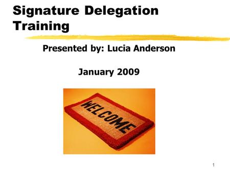 1 Signature Delegation Training Presented by: Lucia Anderson January 2009.