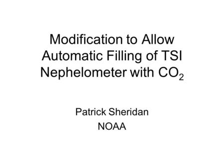 Modification to Allow Automatic Filling of TSI Nephelometer with CO 2 Patrick Sheridan NOAA.