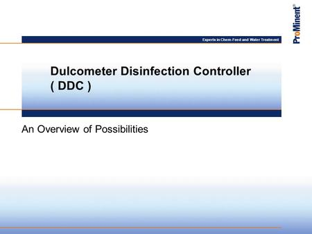 Experts in Chem-Feed and Water Treatment An Overview of Possibilities Dulcometer Disinfection Controller ( DDC )