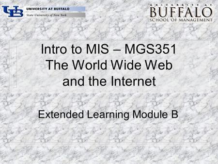 Intro to MIS – MGS351 The World Wide Web and the Internet Extended Learning Module B.
