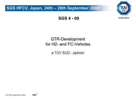 TÜV SÜD Automotive GmbH SGS HFCV, Japan, 24th – 26th September 2008 GTR-Development for H2- and FC-Vehicles a TÜV SÜD - opinion SGS 4 - 09.
