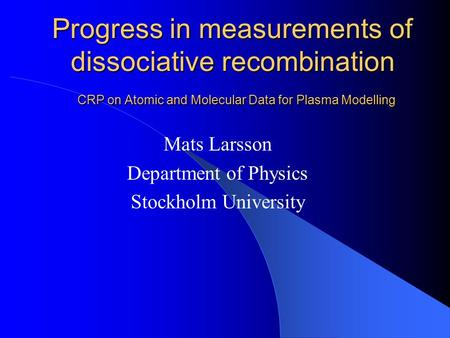 Progress in measurements of dissociative recombination CRP on Atomic and Molecular Data for Plasma Modelling Mats Larsson Department of Physics Stockholm.