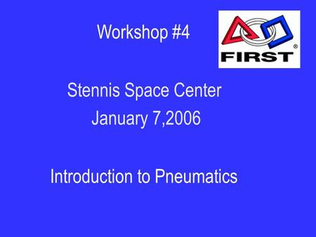 Workshop #4 Stennis Space Center January 7,2006 Introduction to Pneumatics.