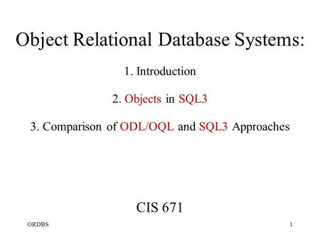 ORDBS1 Object Relational Database Systems: 1. Introduction 2. Objects in SQL3 3. Comparison of ODL/OQL and SQL3 Approaches CIS 671.