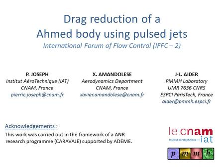 Drag reduction of a Ahmed body using pulsed jets International Forum of Flow Control (IFFC – 2) P. JOSEPH Institut AéroTechnique (IAT) CNAM, France