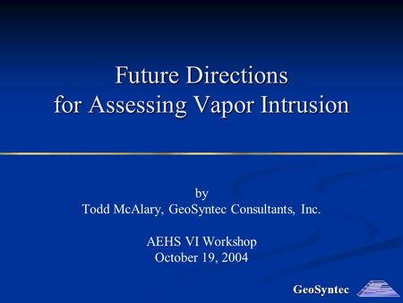 GeoSyntec Future Directions for Assessing Vapor Intrusion by Todd McAlary, GeoSyntec Consultants, Inc. AEHS VI Workshop October 19, 2004.