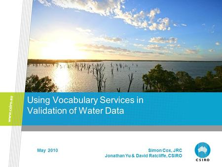 Using Vocabulary Services in Validation of Water Data May 2010 Simon Cox, JRC Jonathan Yu & David Ratcliffe, CSIRO.