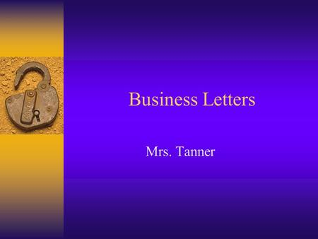 Business Letters Mrs. Tanner. Why do we need to write business letters? The key to communication Business to Business Individual to Business Business.