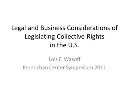 Legal and Business Considerations of Legislating Collective Rights in the U.S. Lois F. Wasoff Kernochan Center Symposium 2011.