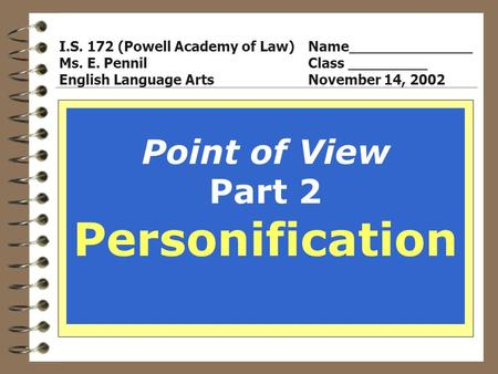 Point of View Part 2 Personification I.S. 172 (Powell Academy of Law)Name______________ Ms. E. PennilClass _________ English Language ArtsNovember 14,