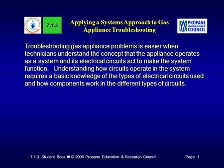 7.1.3 Student Book © 2005 Propane Education & Research CouncilPage 1 7.1.3 Applying a Systems Approach to Gas Appliance Troubleshooting Troubleshooting.