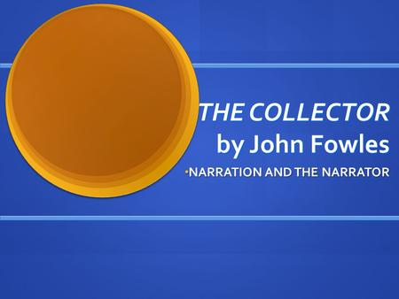 THE COLLECTOR by John Fowles NARRATION AND THE NARRATOR NARRATION AND THE NARRATOR.