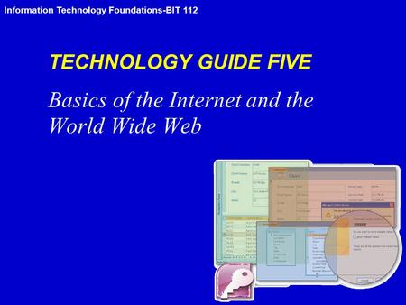 Information Technology Foundations-BIT 112 TECHNOLOGY GUIDE FIVE Basics of the Internet and the World Wide Web.