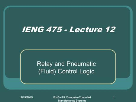 9/19/2015IENG 475: Computer-Controlled Manufacturing Systems 1 IENG 475 - Lecture 12 Relay and Pneumatic (Fluid) Control Logic.