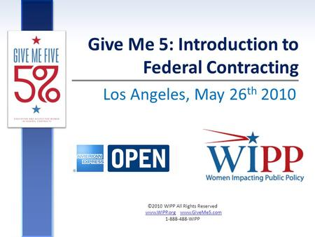 Los Angeles, May 26 th 2010 Give Me 5: Introduction to Federal Contracting ©2010 WIPP All Rights Reserved www.WIPP.org www.GiveMe5.comwww.WIPP.orgwww.GiveMe5.com.