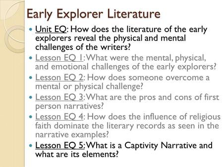 Early Explorer Literature Unit EQ: How does the literature of the early explorers reveal the physical and mental challenges of the writers? Lesson EQ 1:
