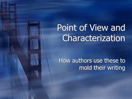 Point of View and Characterization How authors use these to mold their writing.