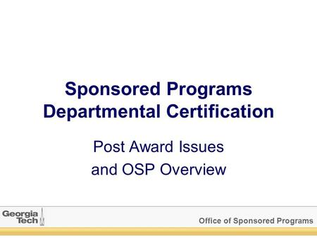 Office of Sponsored Programs Sponsored Programs Departmental Certification Post Award Issues and OSP Overview.