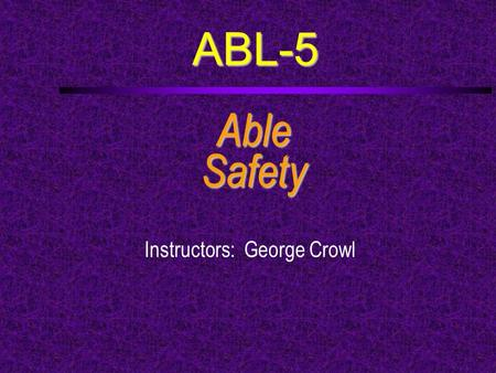 ABL-5 AbleSafety Instructors: George Crowl. Course Outline  a. Develop and use a customized vessel safety checklist for a boat used by your ship.  b.
