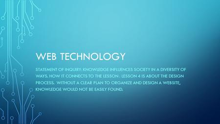 WEB TECHNOLOGY STATEMENT OF INQUIRY: KNOWLEDGE INFLUENCES SOCIETY IN A DIVERSITY OF WAYS. HOW IT CONNECTS TO THE LESSON : LESSON 4 IS ABOUT THE DESIGN.