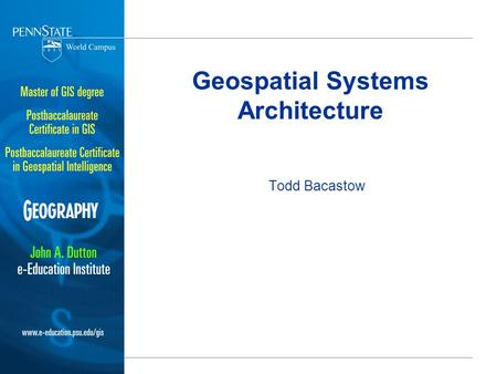 Geospatial Systems Architecture Todd Bacastow. Views of a System Architecture ISO Reference Model of Open Distributed Processing (RM-ODP) –Enterprise.
