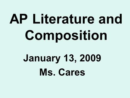 AP Literature and Composition January 13, 2009 Ms. Cares.