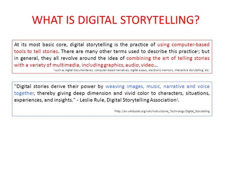 WHAT IS DIGITAL STORYTELLING? Digital stories derive their power by weaving images, music, narrative and voice together, thereby giving deep dimension.