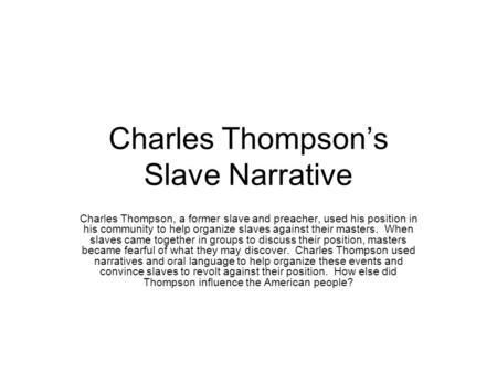 Charles Thompson's Slave Narrative Charles Thompson, a former slave and preacher, used his position in his community to help organize slaves against their.