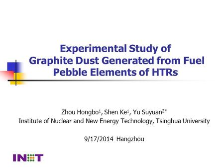 Experimental Study of Graphite Dust Generated from Fuel Pebble Elements of HTRs Zhou Hongbo 1, Shen Ke 1, Yu Suyuan 2* Institute of Nuclear and New Energy.