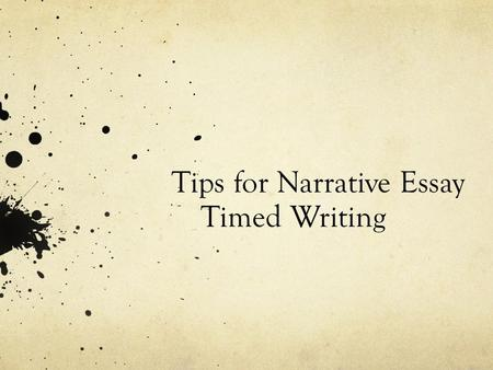 Tips for Narrative Essay Timed Writing. Have you had these problems with timed essays?  Not knowing how to start?  How to arrange the essay?  Time.