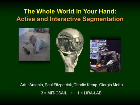 The Whole World in Your Hand: Active and Interactive Segmentation The Whole World in Your Hand: Active and Interactive Segmentation – Artur Arsenio, Paul.