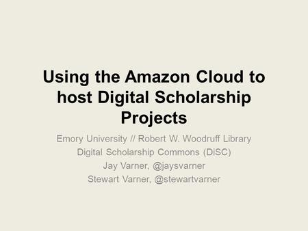 Using the Amazon Cloud to host Digital Scholarship Projects Emory University // Robert W. Woodruff Library Digital Scholarship Commons (DiSC) Jay Varner,
