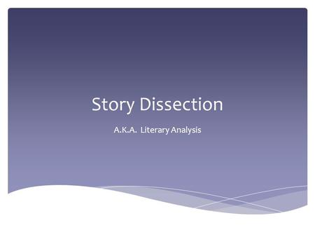Story Dissection A.K.A. Literary Analysis.  Did you ever wonder what an author was thinking as they wrote a story that you were reading?  Why did he/she.
