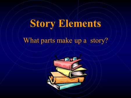 Story Elements What parts make up a story? Story Elements  Setting  Characters  Plot  Conflict  Resolution  Point of View  Tone  Theme.