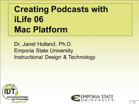 Creating Podcasts with iLife 06 <strong>Mac</strong> Platform Dr. Janet Holland, Ph.D. Emporia State University Instructional Design & Technology.