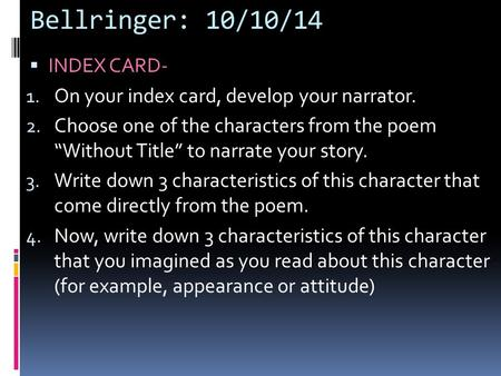 "Bellringer: 10/10/14  INDEX CARD- 1. On your index card, develop your narrator. 2. Choose one of the characters from the poem ""Without Title"" to narrate."