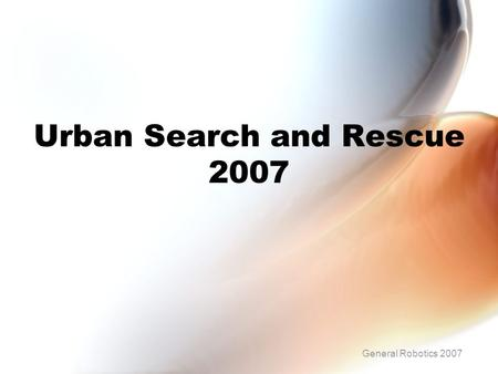 Urban Search and Rescue 2007 General Robotics 2007.