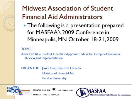 MINNEAPOLIS, MN OCTOBER 18-21 MASFAA: TIME TO REFOCUS Midwest Association of Student Financial Aid Administrators The following is a presentation prepared.