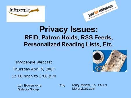 Privacy Issues: RFID, Patron Holds, RSS Feeds, Personalized Reading Lists, Etc. Mary Minow, J.D., A.M.L.S. LibraryLaw.com Infopeople Webcast Thursday April.