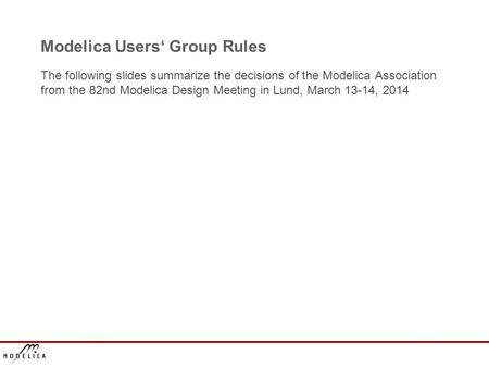 Modelica Users' Group Rules The following slides summarize the decisions of the Modelica Association from the 82nd Modelica Design Meeting in Lund, March.